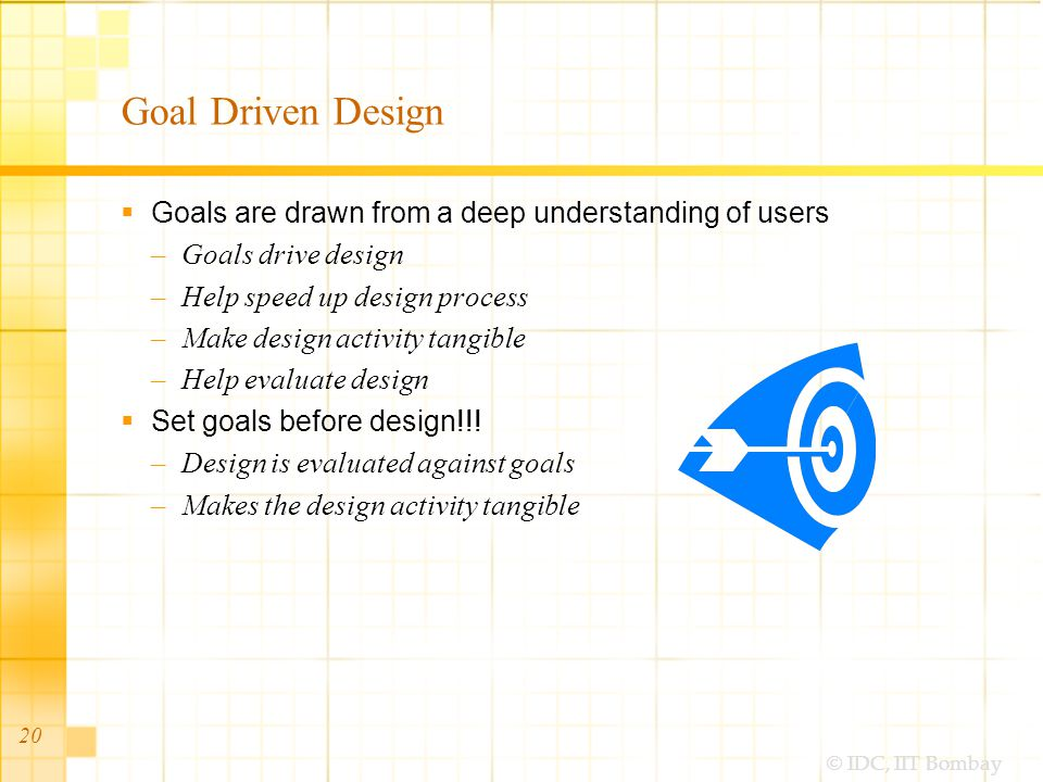 © IDC, IIT Bombay Goal Driven Design Goals are drawn from a deep understanding of users –Goals drive design –Help speed up design process –Make design activity tangible –Help evaluate design Set goals before design!!.