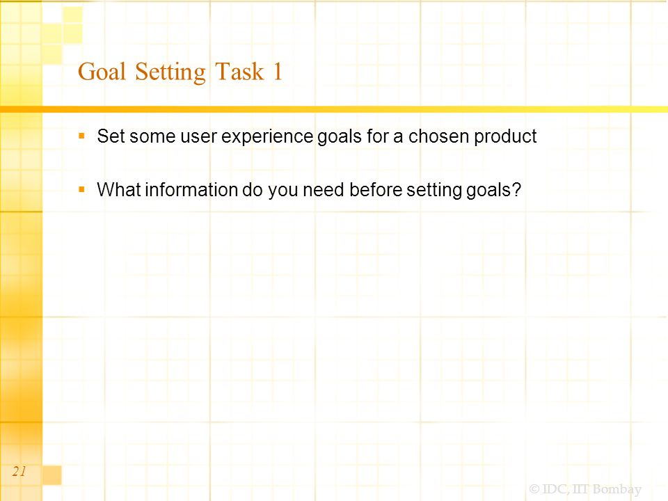 © IDC, IIT Bombay Goal Setting Task 1 Set some user experience goals for a chosen product What information do you need before setting goals.