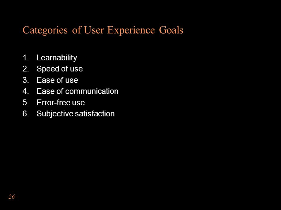 26 Categories of User Experience Goals Learnability Speed of use Ease of use Ease of communication Error-free use Subjective satisfaction