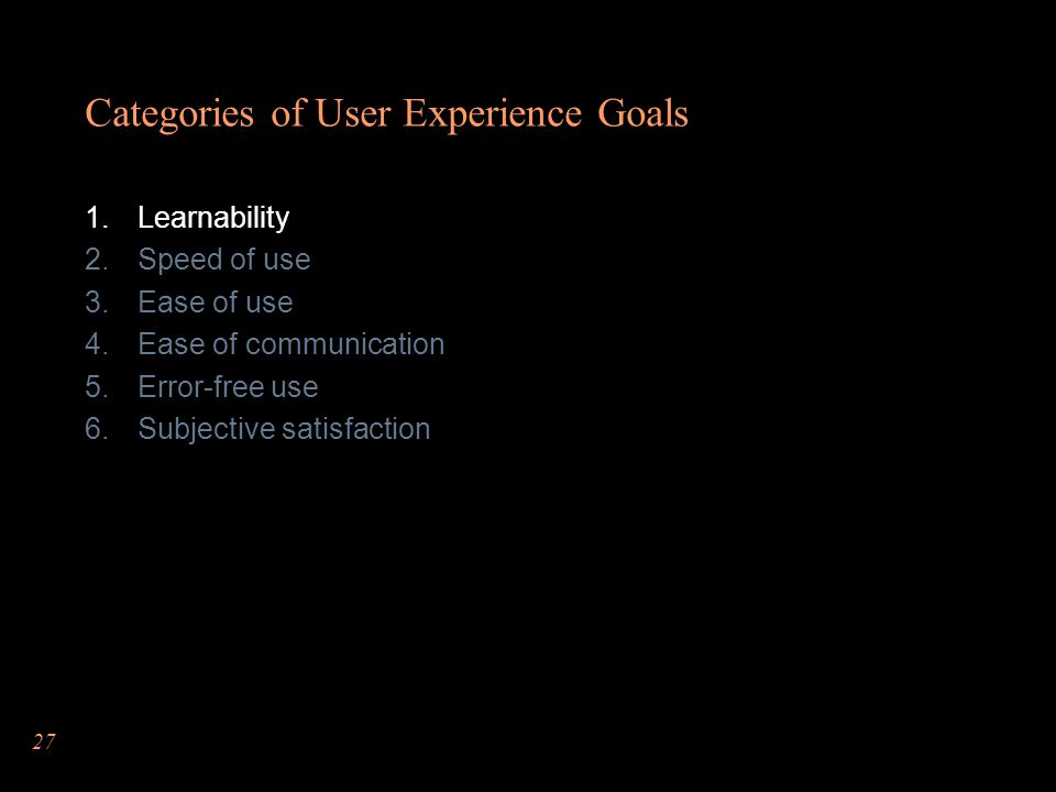 27 Categories of User Experience Goals Learnability Speed of use Ease of use Ease of communication Error-free use Subjective satisfaction