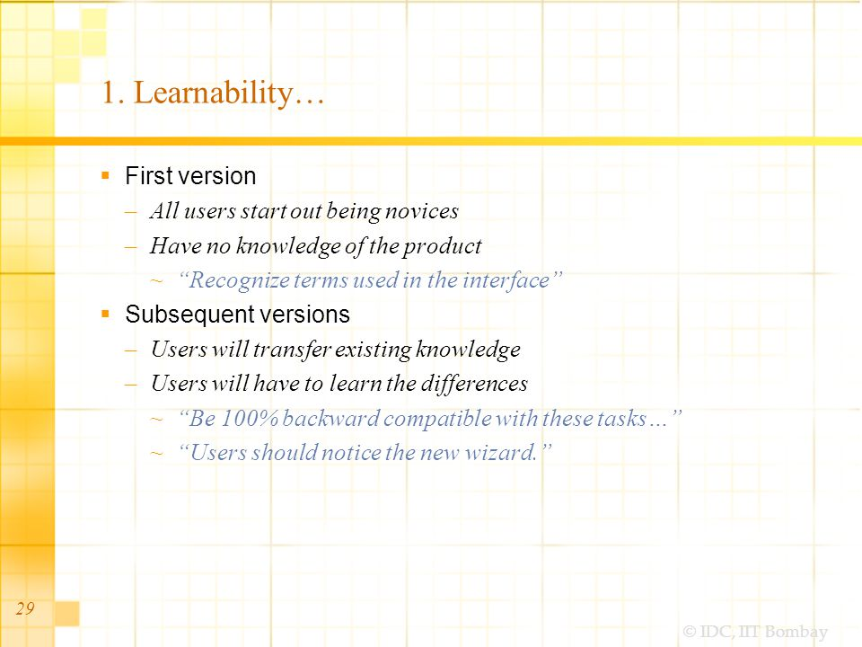 © IDC, IIT Bombay 29 1. Learnability… First version –All users start out being novices –Have no knowledge of the product Recognize terms used in the i