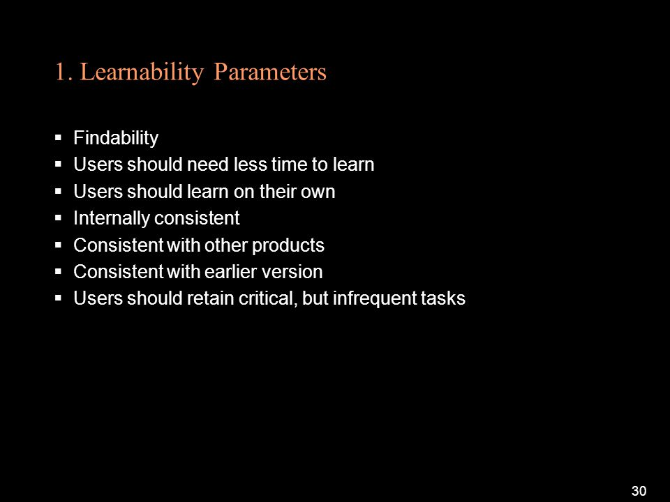 1. Learnability Parameters Findability Users should need less time to learn Users should learn on their own Internally consistent Consistent with othe