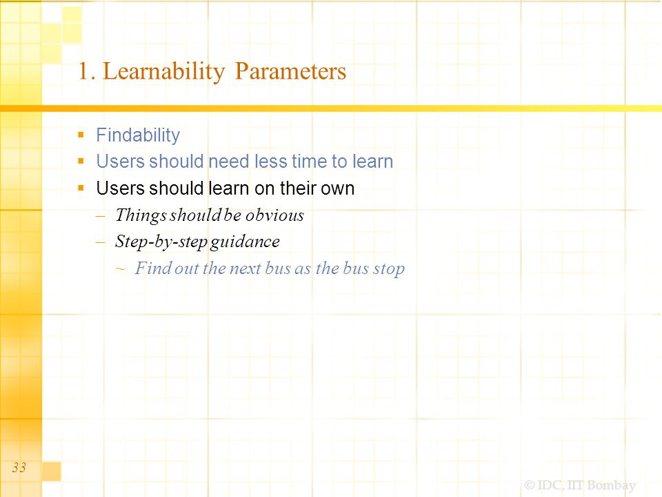 © IDC, IIT Bombay 33 1. Learnability Parameters Findability Users should need less time to learn Users should learn on their own –Things should be obv