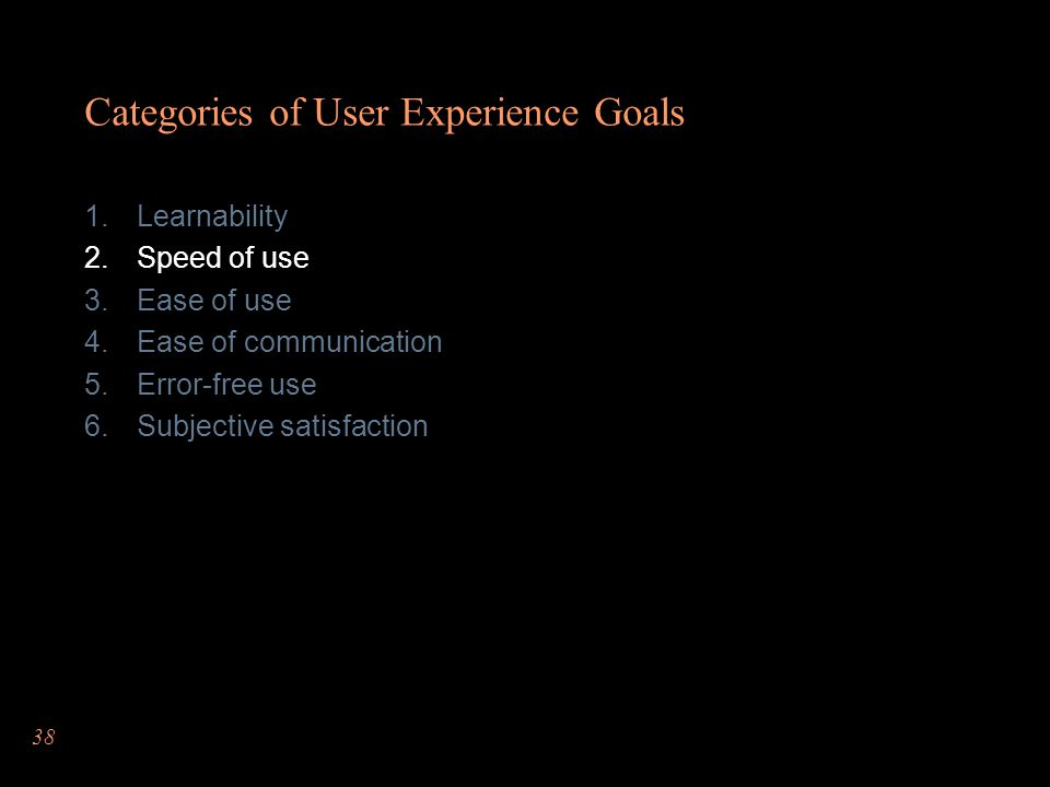 38 Categories of User Experience Goals Learnability Speed of use Ease of use Ease of communication Error-free use Subjective satisfaction