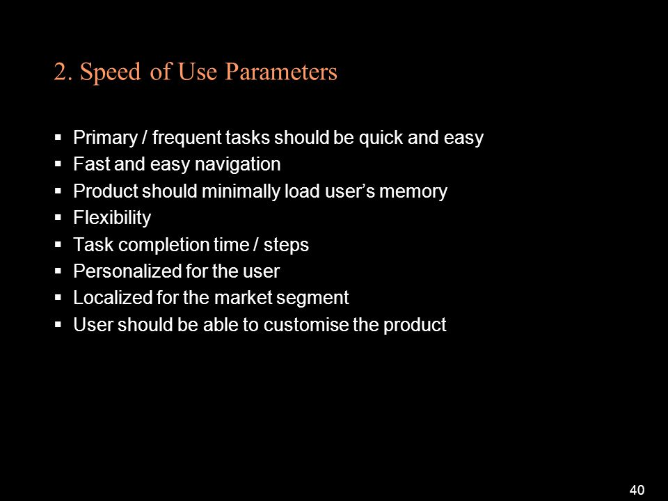 2. Speed of Use Parameters Primary / frequent tasks should be quick and easy Fast and easy navigation Product should minimally load users memory Flexi
