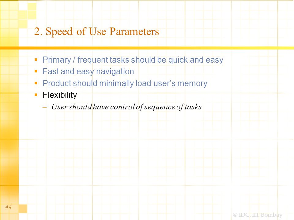 © IDC, IIT Bombay 44 2. Speed of Use Parameters Primary / frequent tasks should be quick and easy Fast and easy navigation Product should minimally lo