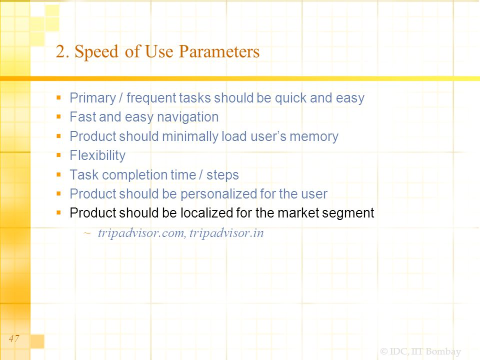 © IDC, IIT Bombay 2. Speed of Use Parameters Primary / frequent tasks should be quick and easy Fast and easy navigation Product should minimally load