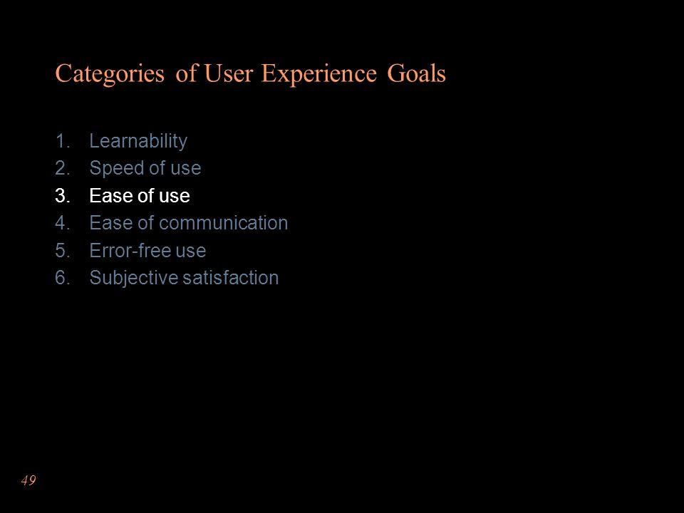 49 Categories of User Experience Goals Learnability Speed of use Ease of use Ease of communication Error-free use Subjective satisfaction