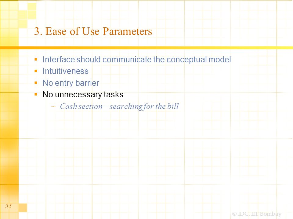 © IDC, IIT Bombay 3. Ease of Use Parameters Interface should communicate the conceptual model Intuitiveness No entry barrier No unnecessary tasks Cash