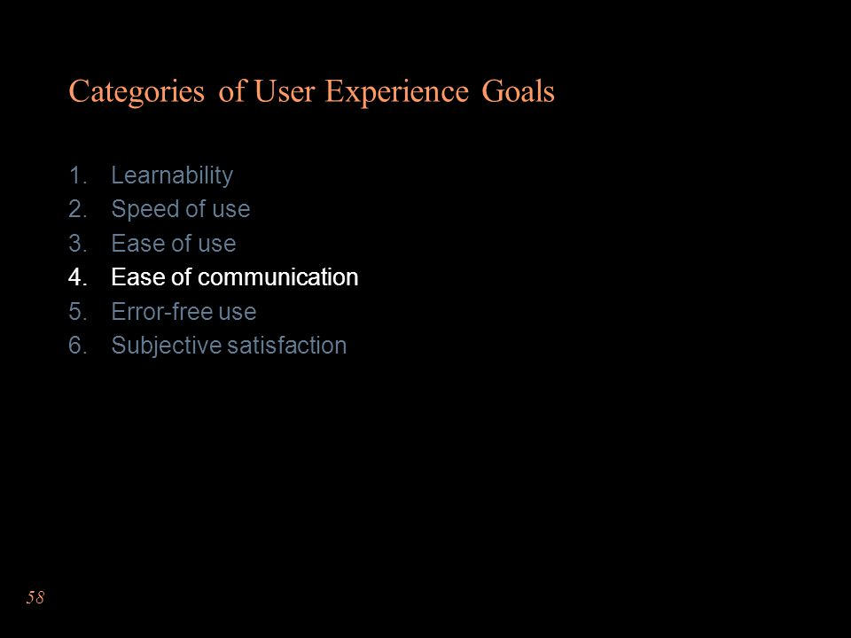 58 Categories of User Experience Goals Learnability Speed of use Ease of use Ease of communication Error-free use Subjective satisfaction