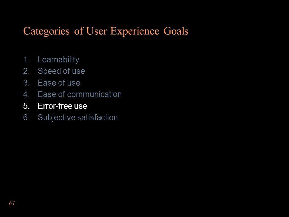 61 Categories of User Experience Goals Learnability Speed of use Ease of use Ease of communication Error-free use Subjective satisfaction
