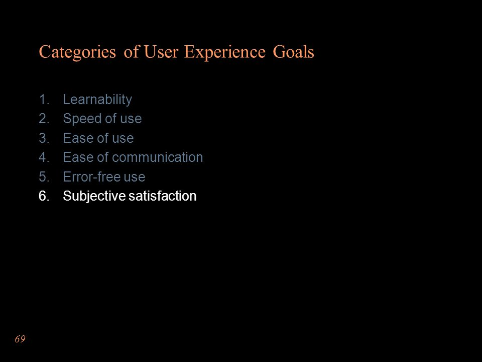69 Categories of User Experience Goals Learnability Speed of use Ease of use Ease of communication Error-free use Subjective satisfaction