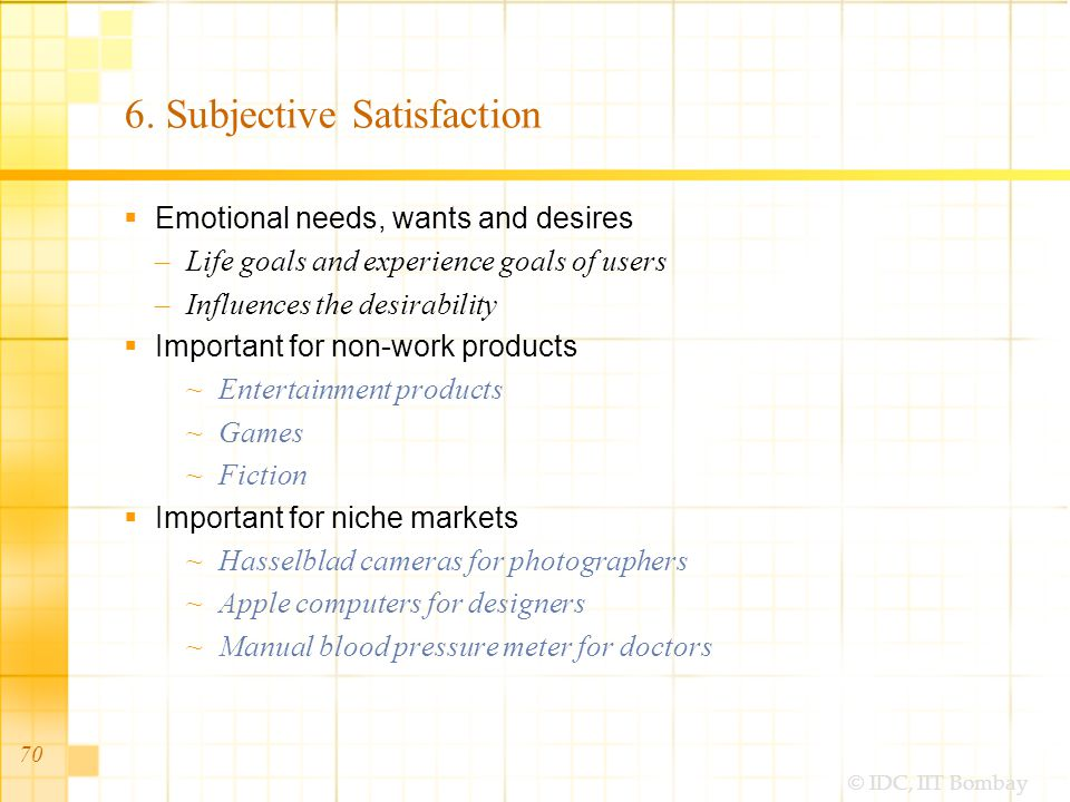 © IDC, IIT Bombay 6. Subjective Satisfaction Emotional needs, wants and desires –Life goals and experience goals of users –Influences the desirability