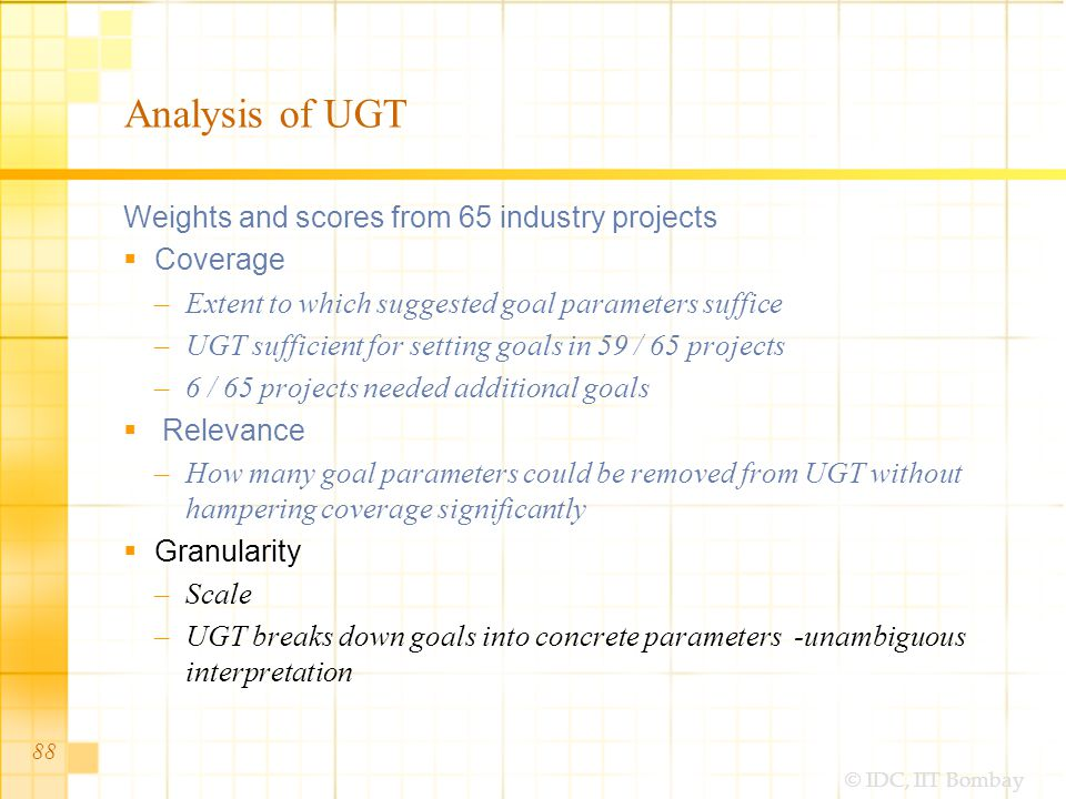 © IDC, IIT Bombay Analysis of UGT Weights and scores from 65 industry projects Coverage –Extent to which suggested goal parameters suffice –UGT sufficient for setting goals in 59 / 65 projects –6 / 65 projects needed additional goals Relevance –How many goal parameters could be removed from UGT without hampering coverage significantly Granularity –Scale –UGT breaks down goals into concrete parameters -unambiguous interpretation 88