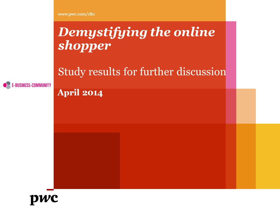 PwC Consumer behavior online and in-store is actually quite specific to each country Online behavior In store behavior Practical user Bargain hunter Social addict Shopping lover Bargain hunter Practical shopper Sample : Full sample of online shoppers (11 067) Slide 12 April 2014 Demystifying the online shopper