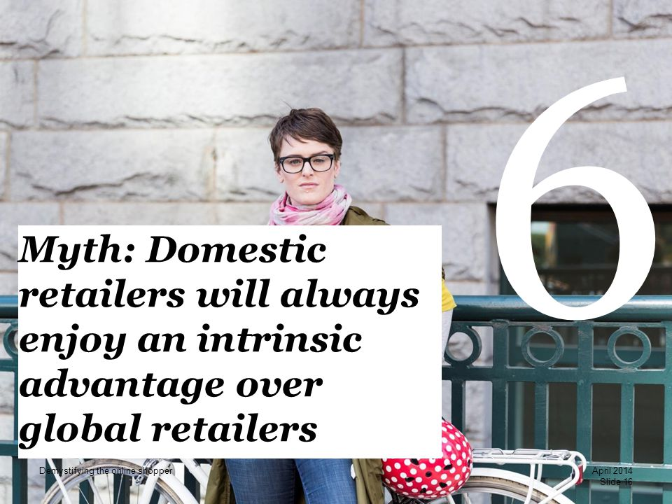 PwC 6 Myth: Domestic retailers will always enjoy an intrinsic advantage over global retailers Slide 16 April 2014 Demystifying the online shopper