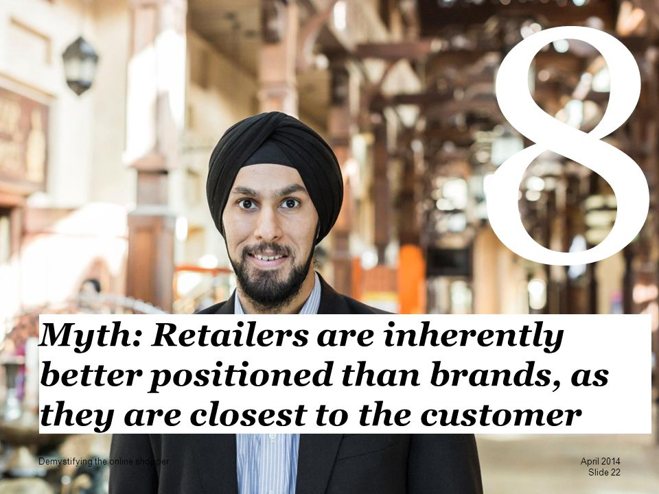 PwC 8 Myth: Retailers are inherently better positioned than brands, as they are closest to the customer Slide 22 April 2014 Demystifying the online sh