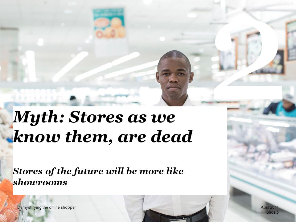 PwC 2 Myth: Stores as we know them, are dead Stores of the future will be more like showrooms Slide 5 April 2014 Demystifying the online shopper