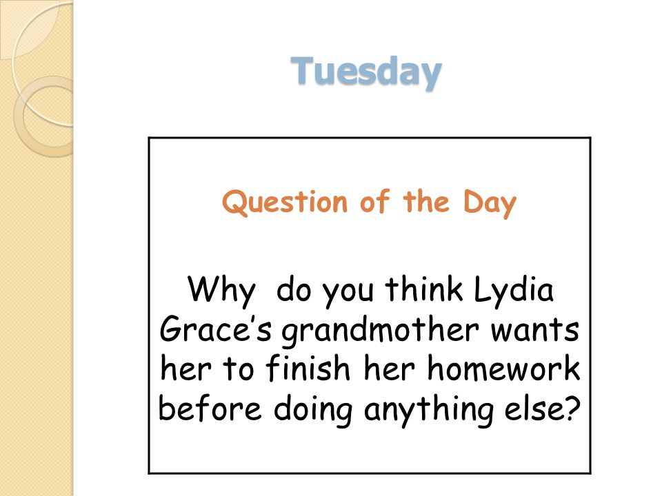 Tuesday Question of the Day Why do you think Lydia Graces grandmother wants her to finish her homework before doing anything else?