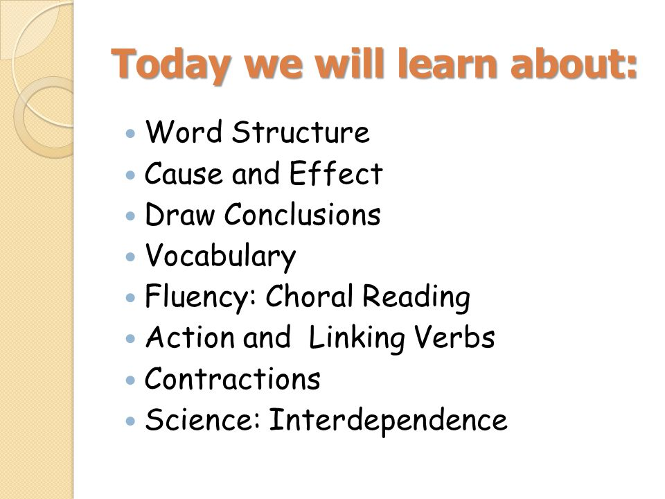 Today we will learn about: Word Structure Cause and Effect Draw Conclusions Vocabulary Fluency: Choral Reading Action and Linking Verbs Contractions S
