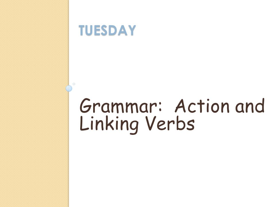TUESDAY Grammar: Action and Linking Verbs
