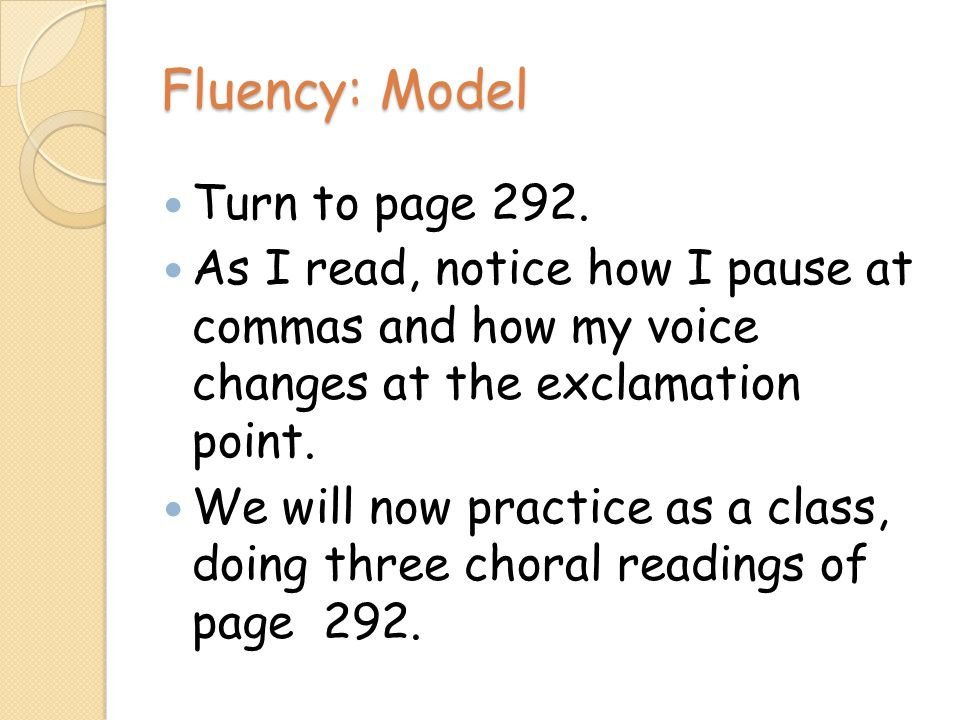 Fluency: Model Turn to page 292. As I read, notice how I pause at commas and how my voice changes at the exclamation point. We will now practice as a