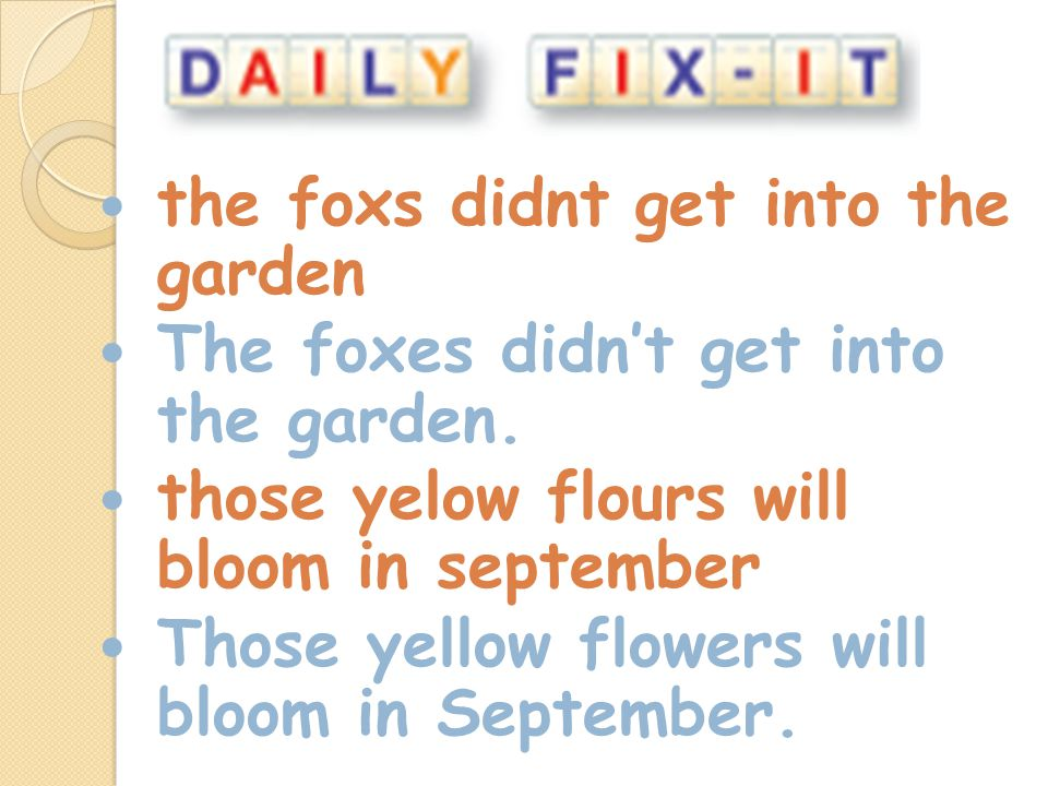 the foxs didnt get into the garden The foxes didnt get into the garden. those yelow flours will bloom in september Those yellow flowers will bloom in