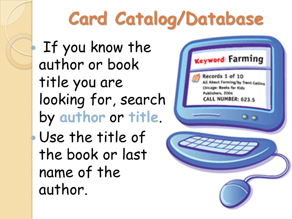 Card Catalog/Database If you know the author or book title you are looking for, search by author or title. Use the title of the book or last name of t