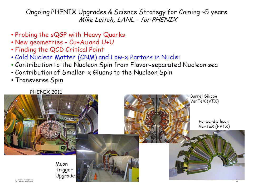 Ongoing PHENIX Upgrades & Science Strategy for Coming ~5 years Mike Leitch, LANL – for PHENIX Probing the sQGP with Heavy Quarks New geometries – Cu+Au and U+U Finding the QCD Critical Point Cold Nuclear Matter (CNM) and Low-x Partons in Nuclei Contribution to the Nucleon Spin from Flavor-separated Nucleon sea Contribution of Smaller-x Gluons to the Nucleon Spin Transverse Spin Muon Trigger Upgrade Barrel Silicon VerTeX (VTX) Forward silicon VerTeX (FVTX) PHENIX 2011 6/21/20111PHENIX - MJL