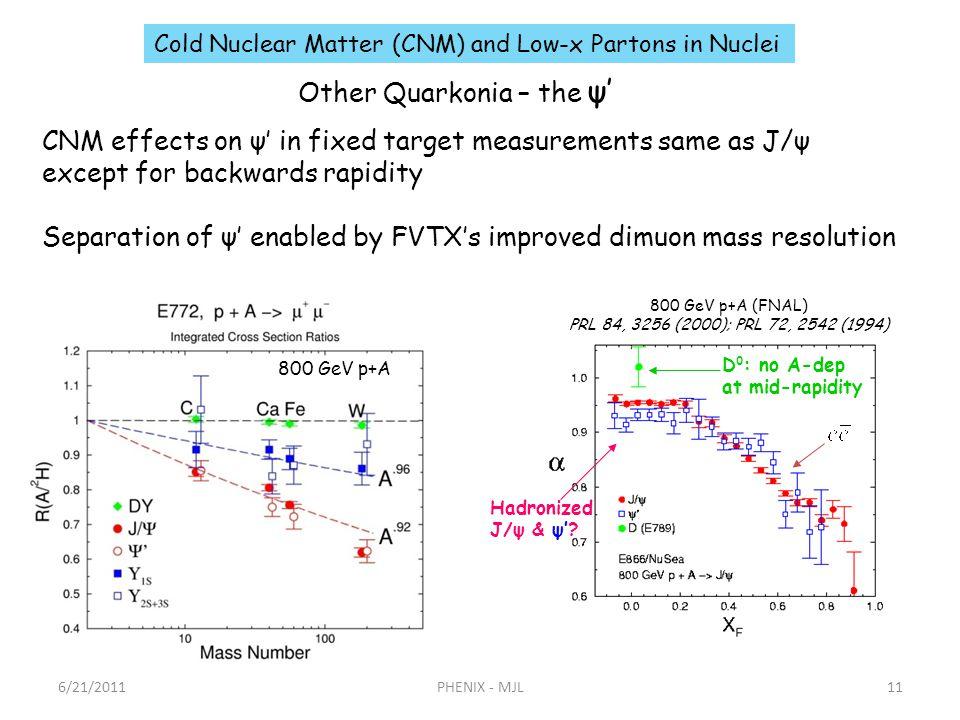 6/21/2011PHENIX - MJL11 Other Quarkonia – the ψ 800 GeV p+A (FNAL) PRL 84, 3256 (2000); PRL 72, 2542 (1994) Hadronized J/ψ & ψ? D 0 : no A-dep at mid-