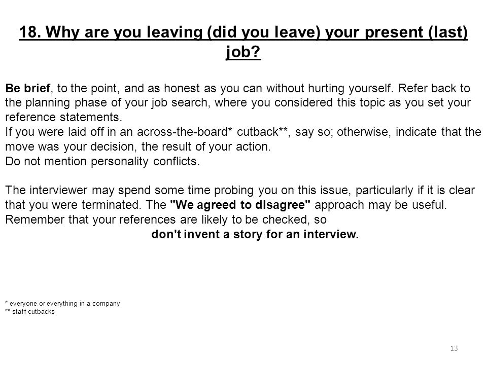 18. Why are you leaving (did you leave) your present (last) job? Be brief, to the point, and as honest as you can without hurting yourself. Refer back