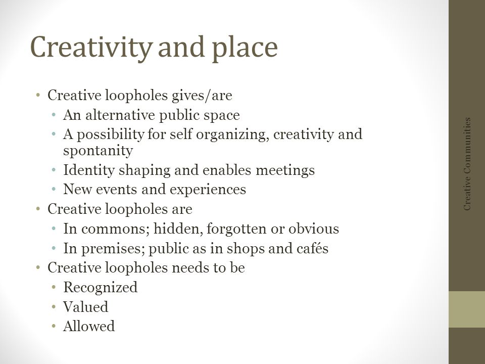 Creativity and place Creative loopholes gives/are An alternative public space A possibility for self organizing, creativity and spontanity Identity shaping and enables meetings New events and experiences Creative loopholes are In commons; hidden, forgotten or obvious In premises; public as in shops and cafés Creative loopholes needs to be Recognized Valued Allowed Creative Communities