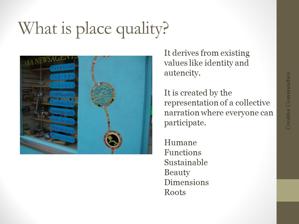 What is place quality? It derives from existing values like identity and autencity. It is created by the representation of a collective narration wher
