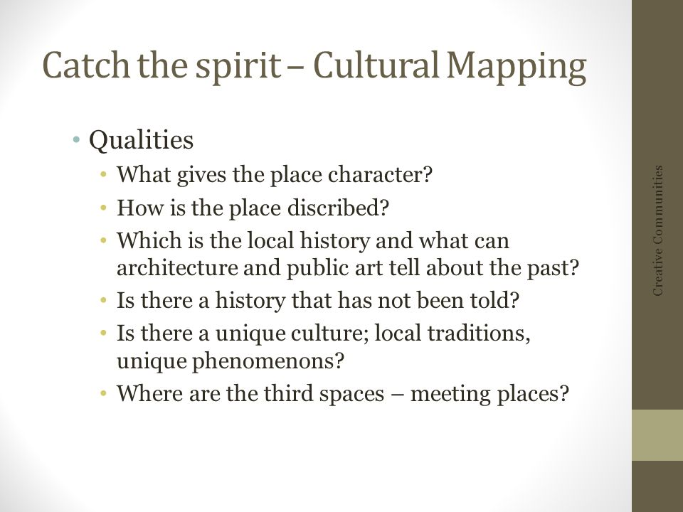 Catch the spirit – Cultural Mapping Qualities What gives the place character.