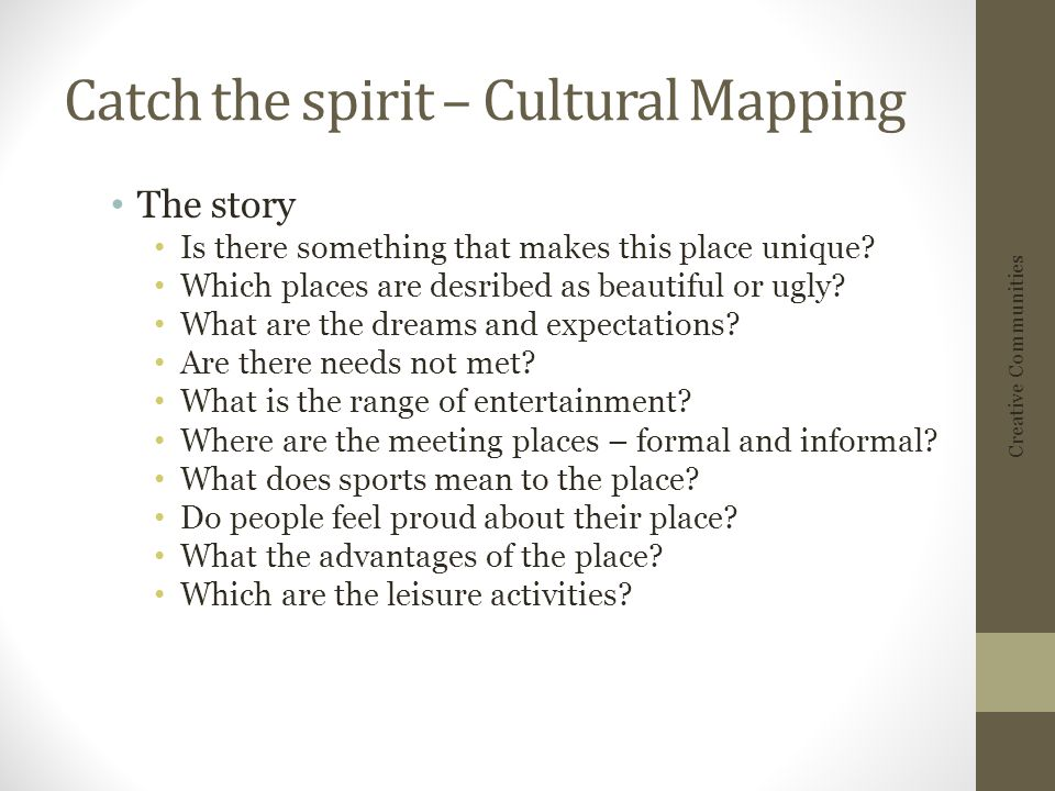 Catch the spirit – Cultural Mapping The story Is there something that makes this place unique.