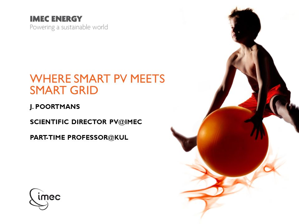 WHERE SMART PV MEETS SMART GRID J. POORTMANS SCIENTIFIC DIRECTOR PV@IMEC PART-TIME PROFESSOR@KUL