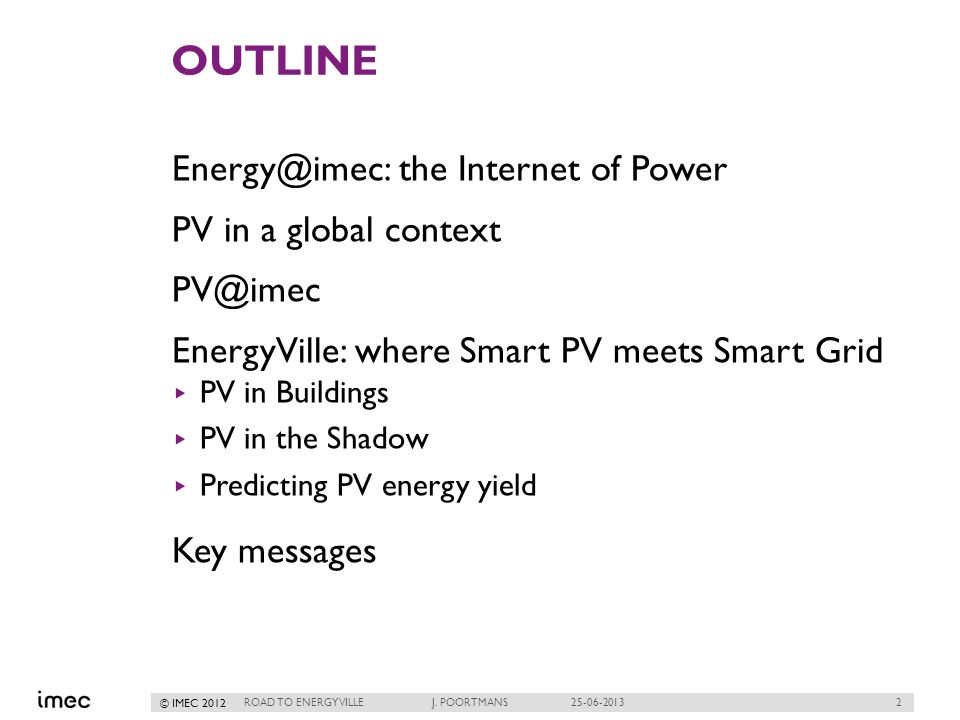 2 © IMEC 2012 OUTLINE Energy@imec: the Internet of Power PV in a global context PV@imec EnergyVille: where Smart PV meets Smart Grid PV in Buildings PV in the Shadow Predicting PV energy yield Key messages ROAD TO ENERGYVILLE J.