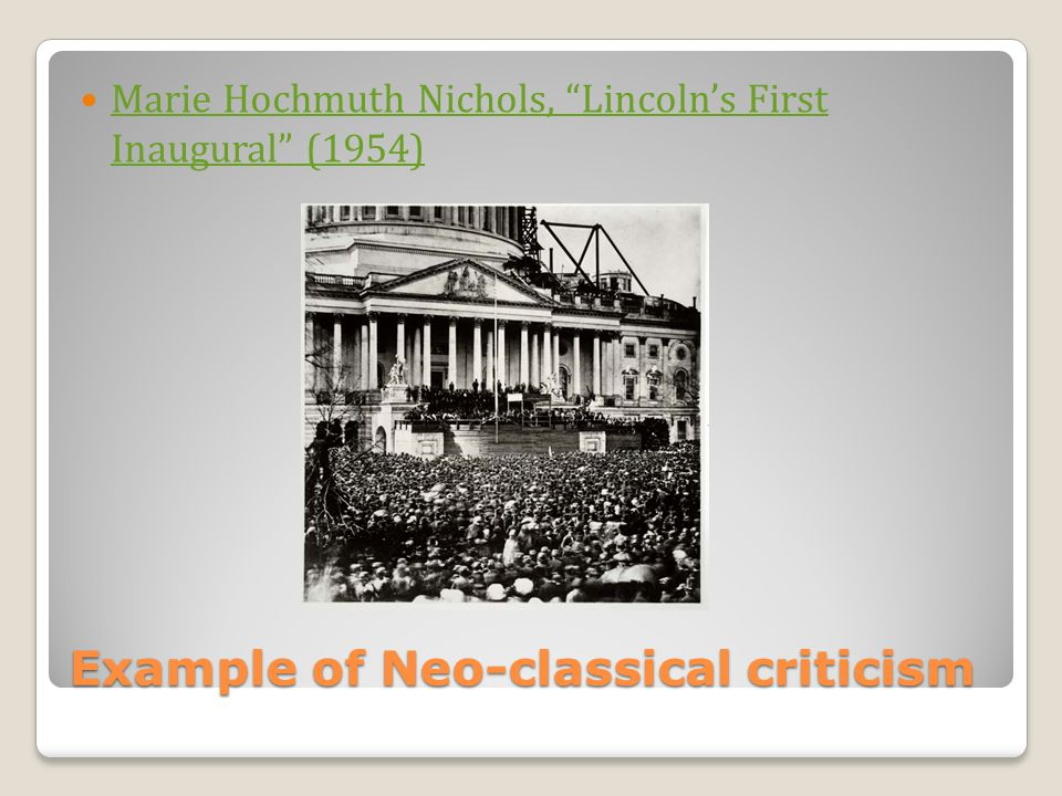 Example of Neo-classical criticism Marie Hochmuth Nichols, Lincolns First Inaugural (1954) Marie Hochmuth Nichols, Lincolns First Inaugural (1954)