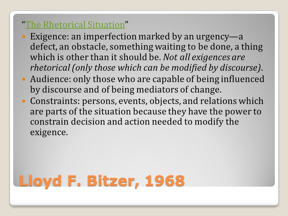 Lloyd F. Bitzer, 1968 The Rhetorical Situation Exigence: an imperfection marked by an urgencya defect, an obstacle, something waiting to be done, a th