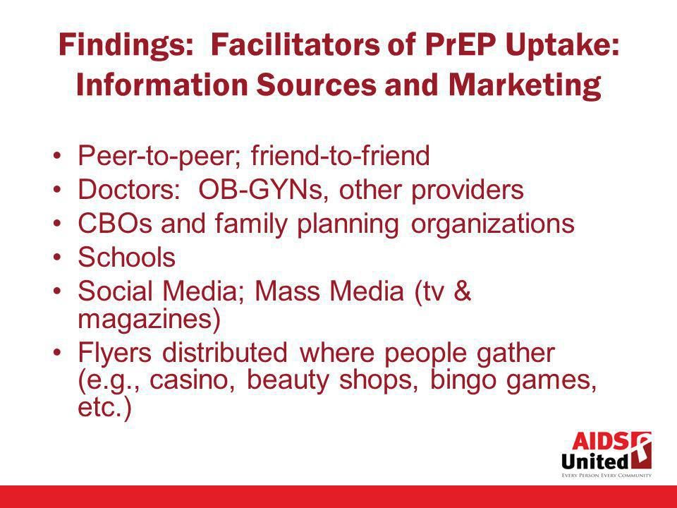 Findings: Facilitators of PrEP Uptake: Information Sources and Marketing Peer-to-peer; friend-to-friend Doctors: OB-GYNs, other providers CBOs and family planning organizations Schools Social Media; Mass Media (tv & magazines) Flyers distributed where people gather (e.g., casino, beauty shops, bingo games, etc.)