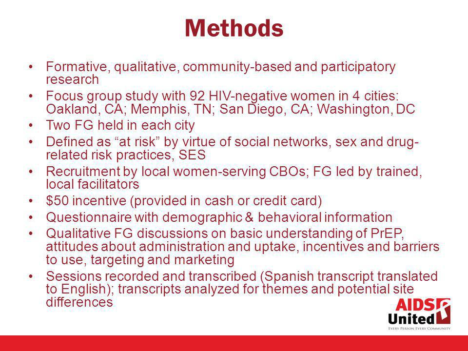 Methods Formative, qualitative, community-based and participatory research Focus group study with 92 HIV-negative women in 4 cities: Oakland, CA; Memphis, TN; San Diego, CA; Washington, DC Two FG held in each city Defined as at risk by virtue of social networks, sex and drug- related risk practices, SES Recruitment by local women-serving CBOs; FG led by trained, local facilitators $50 incentive (provided in cash or credit card) Questionnaire with demographic & behavioral information Qualitative FG discussions on basic understanding of PrEP, attitudes about administration and uptake, incentives and barriers to use, targeting and marketing Sessions recorded and transcribed (Spanish transcript translated to English); transcripts analyzed for themes and potential site differences