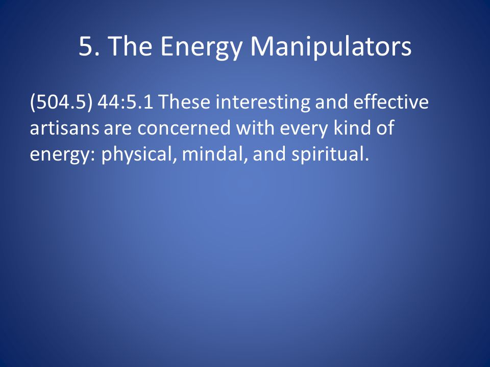 5. The Energy Manipulators (504.5) 44:5.1 These interesting and effective artisans are concerned with every kind of energy: physical, mindal, and spir