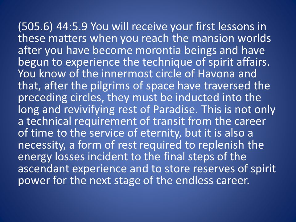 (505.6) 44:5.9 You will receive your first lessons in these matters when you reach the mansion worlds after you have become morontia beings and have begun to experience the technique of spirit affairs.