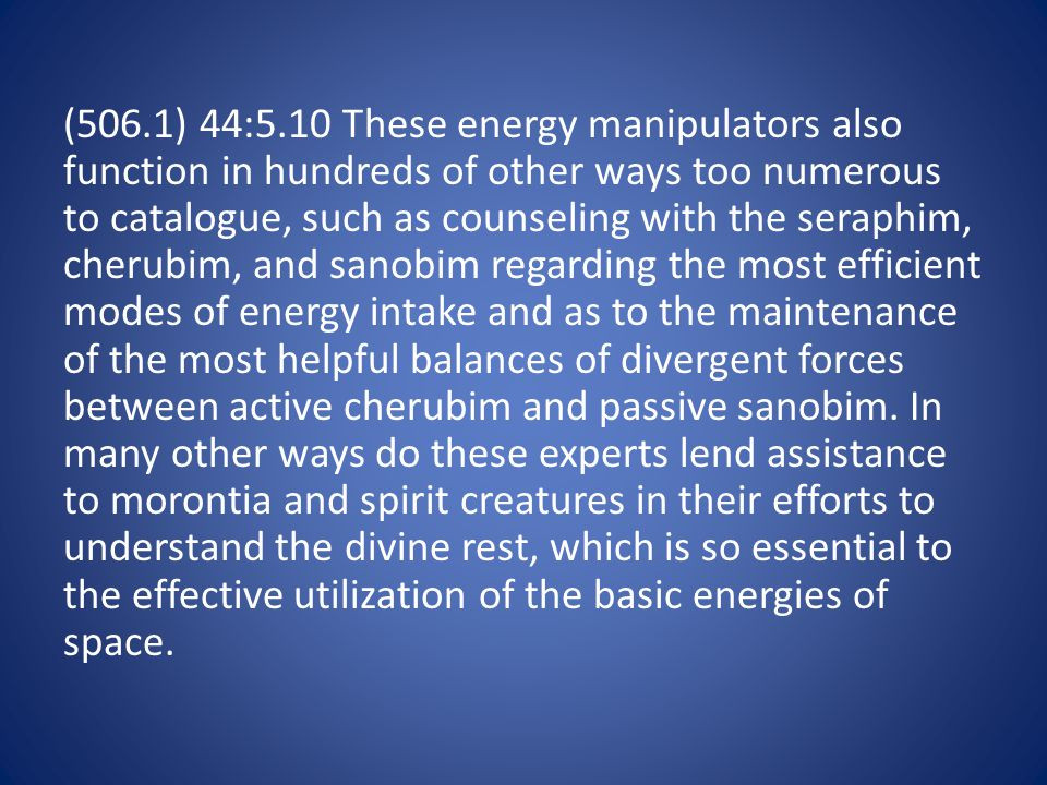 (506.1) 44:5.10 These energy manipulators also function in hundreds of other ways too numerous to catalogue, such as counseling with the seraphim, cherubim, and sanobim regarding the most efficient modes of energy intake and as to the maintenance of the most helpful balances of divergent forces between active cherubim and passive sanobim.