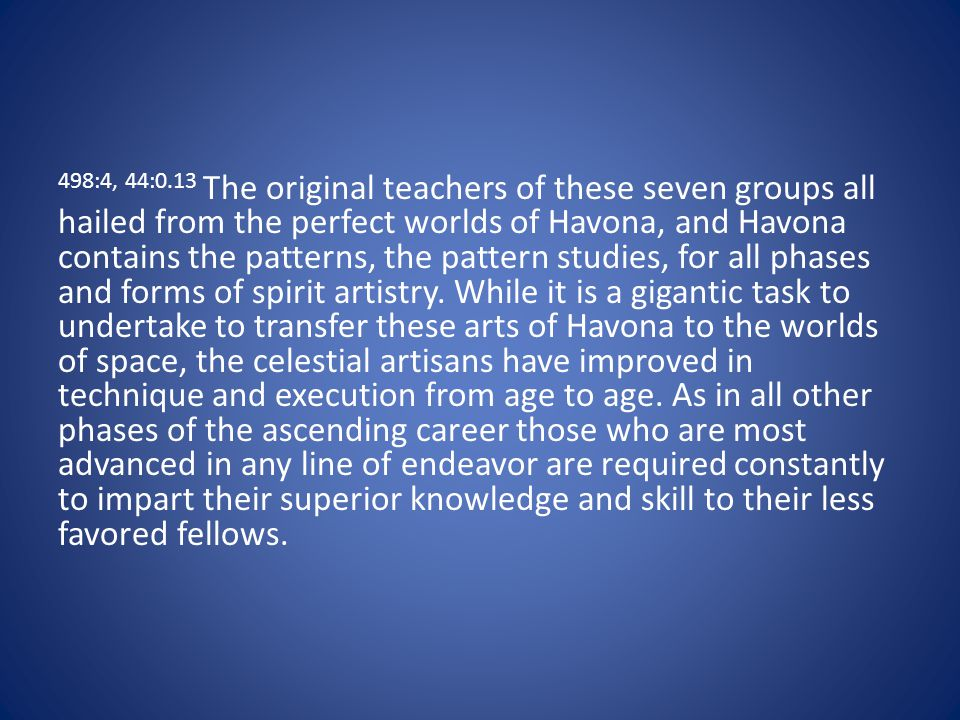 498:4, 44:0.13 The original teachers of these seven groups all hailed from the perfect worlds of Havona, and Havona contains the patterns, the pattern studies, for all phases and forms of spirit artistry.