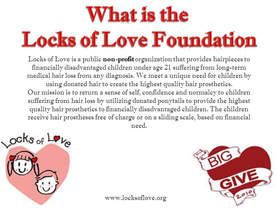 Locks of Love is a public non-profit organization that provides hairpieces to financially disadvantaged children under age 21 suffering from long-term