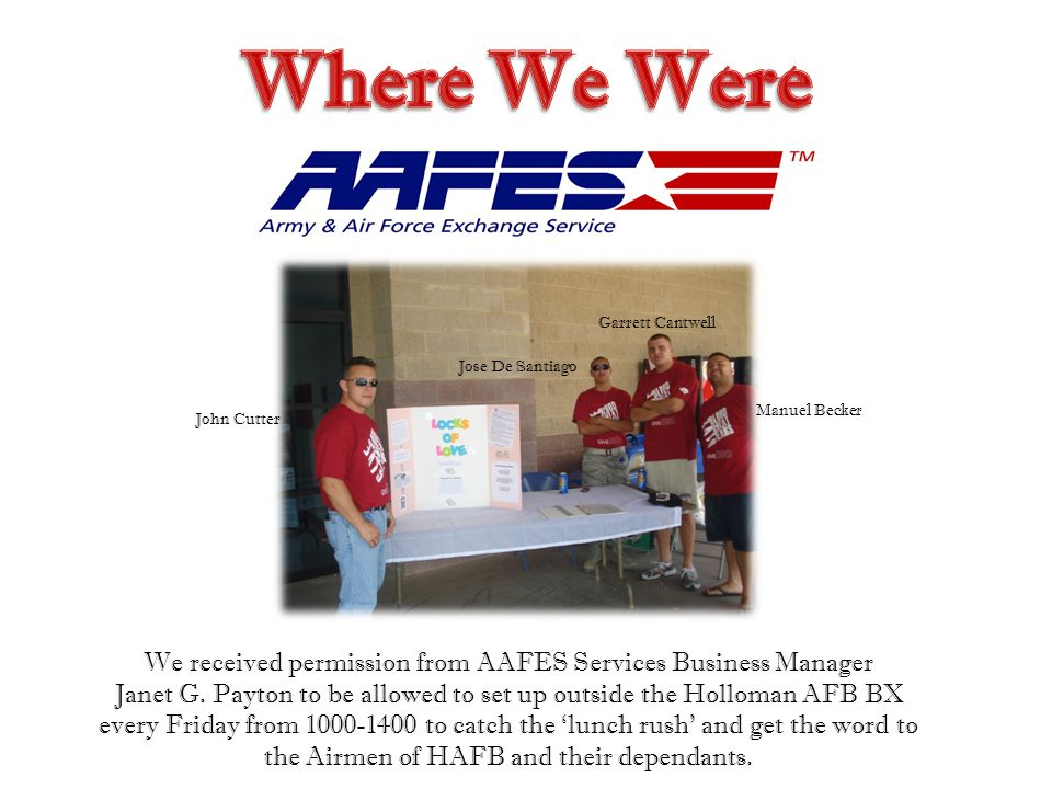 John Cutter Jose De Santiago Garrett Cantwell Manuel Becker We received permission from AAFES Services Business Manager Janet G. Payton to be allowed