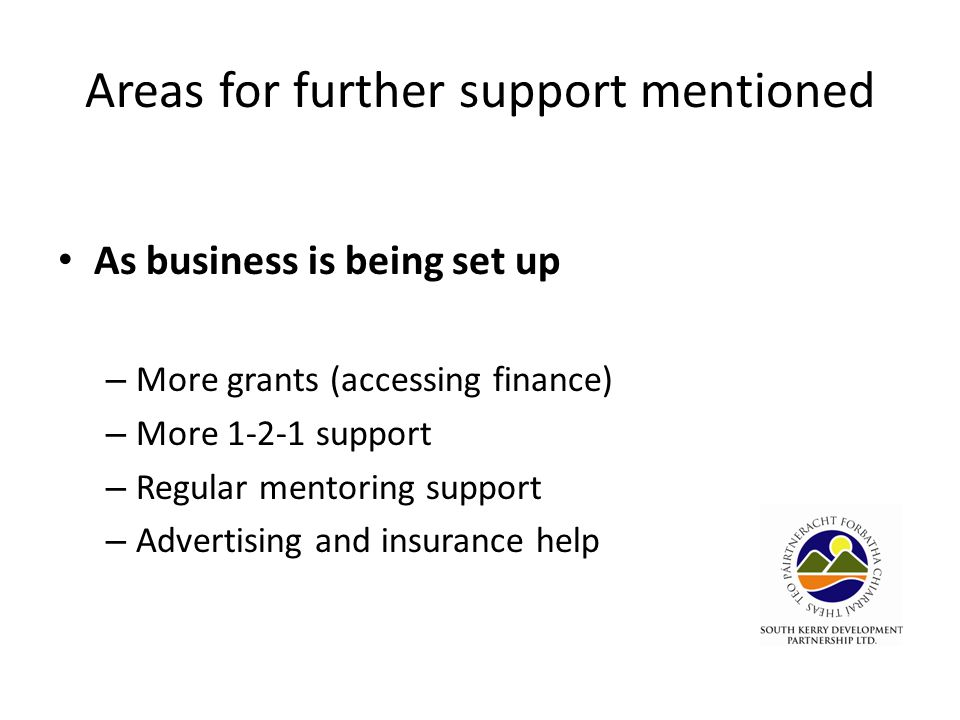 Areas for further support mentioned As business is being set up – More grants (accessing finance) – More 1-2-1 support – Regular mentoring support – Advertising and insurance help