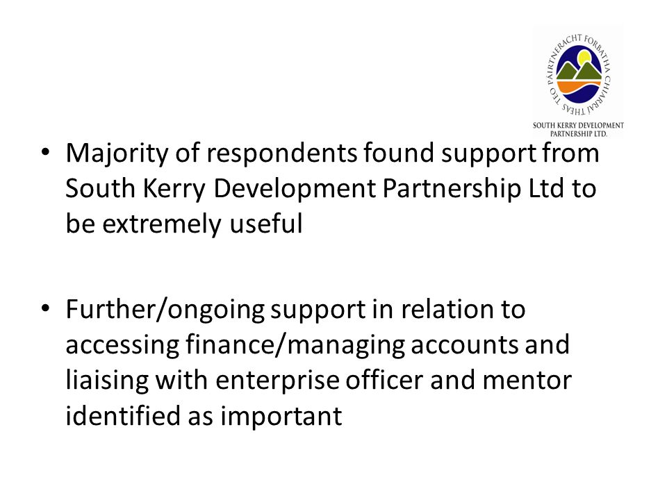 Majority of respondents found support from South Kerry Development Partnership Ltd to be extremely useful Further/ongoing support in relation to accessing finance/managing accounts and liaising with enterprise officer and mentor identified as important