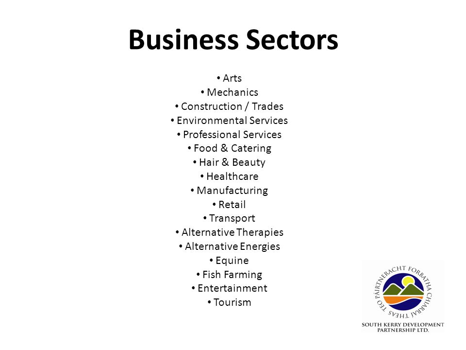 Business Sectors Arts Mechanics Construction / Trades Environmental Services Professional Services Food & Catering Hair & Beauty Healthcare Manufacturing Retail Transport Alternative Therapies Alternative Energies Equine Fish Farming Entertainment Tourism
